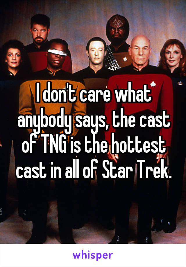I don't care what anybody says, the cast of TNG is the hottest cast in all of Star Trek.