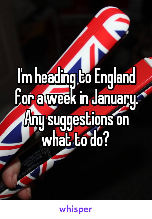 I'm heading to England for a week in January. Any suggestions on what to do?