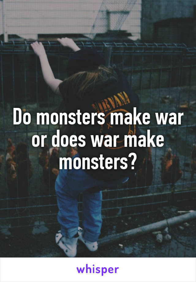 Do monsters make war or does war make monsters?