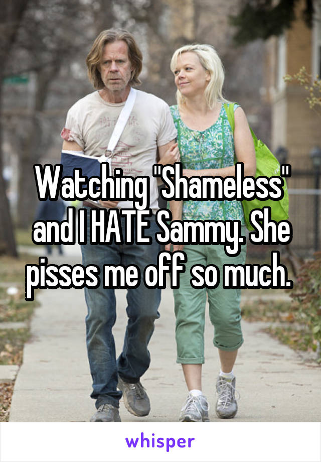 """Watching """"Shameless"""" and I HATE Sammy. She pisses me off so much."""
