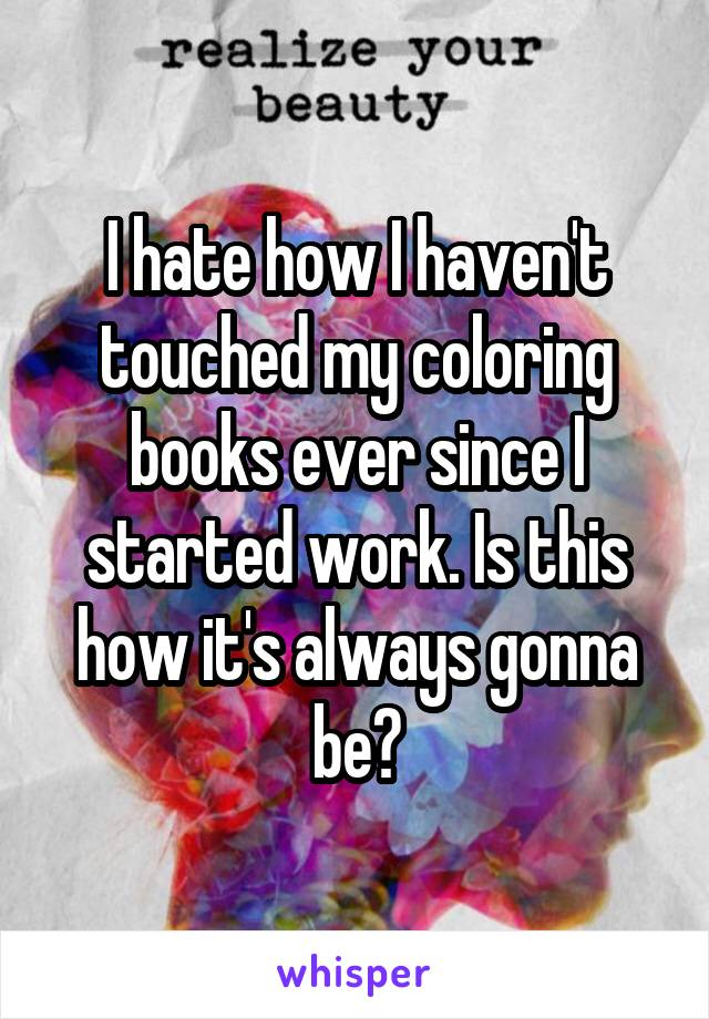 I hate how I haven't touched my coloring books ever since I started work. Is this how it's always gonna be?