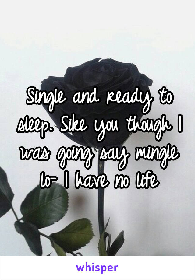 Single and ready to sleep. Sike you though I was going say mingle lo- I have no life
