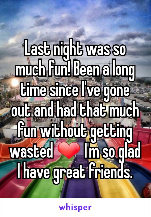 Last night was so much fun! Been a long time since I've gone out and had that much fun without getting wasted ❤ I'm so glad I have great friends.