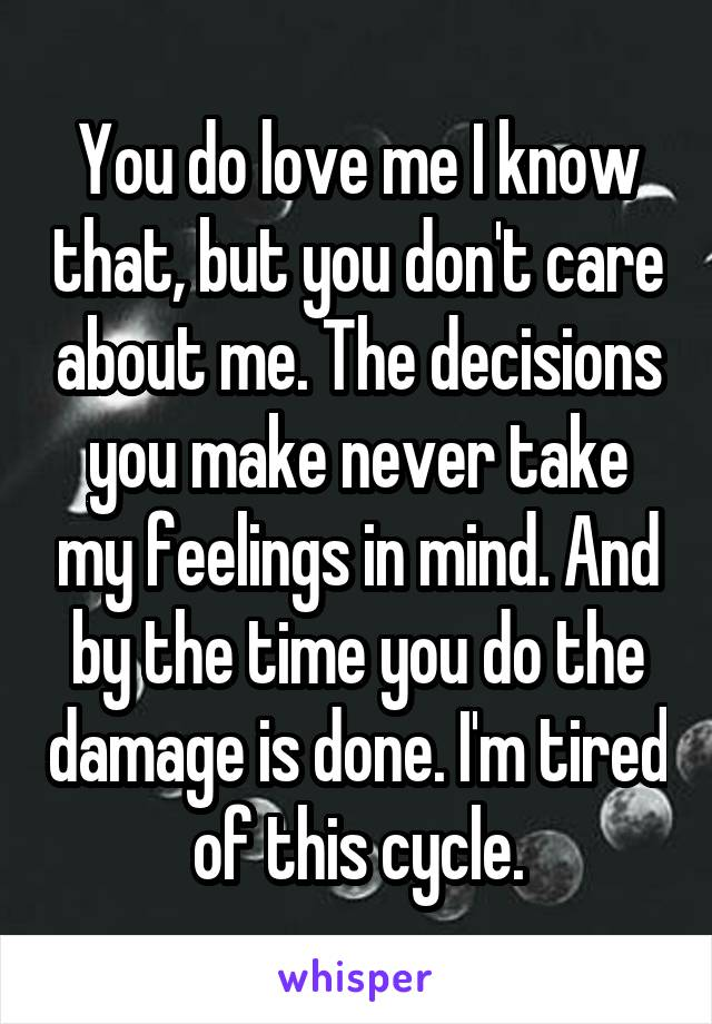You do love me I know that, but you don't care about me. The decisions you make never take my feelings in mind. And by the time you do the damage is done. I'm tired of this cycle.