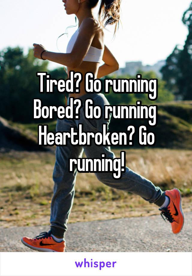 Tired? Go running Bored? Go running  Heartbroken? Go running!
