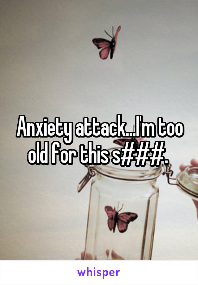 Anxiety attack...I'm too old for this s###.
