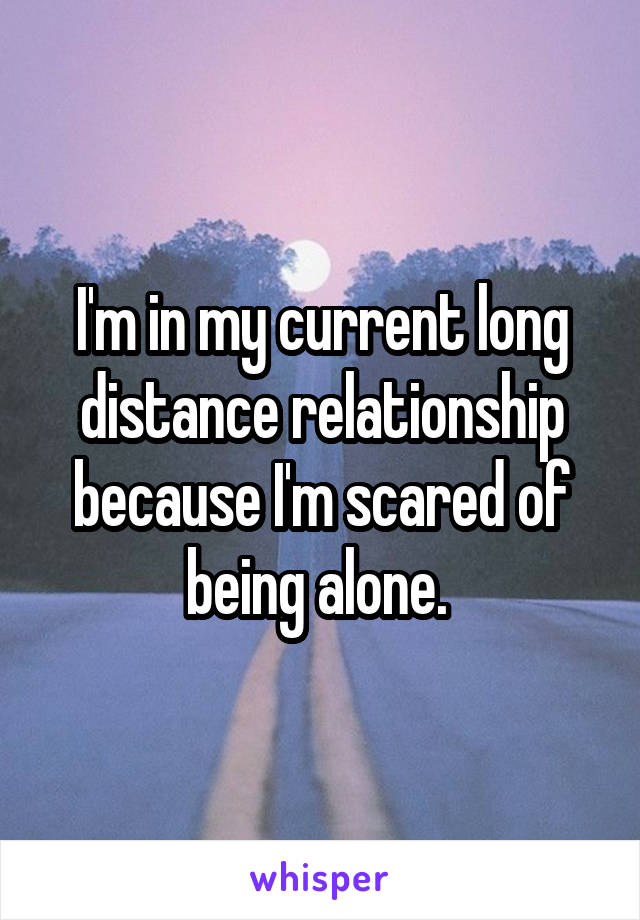 I'm in my current long distance relationship because I'm scared of being alone.