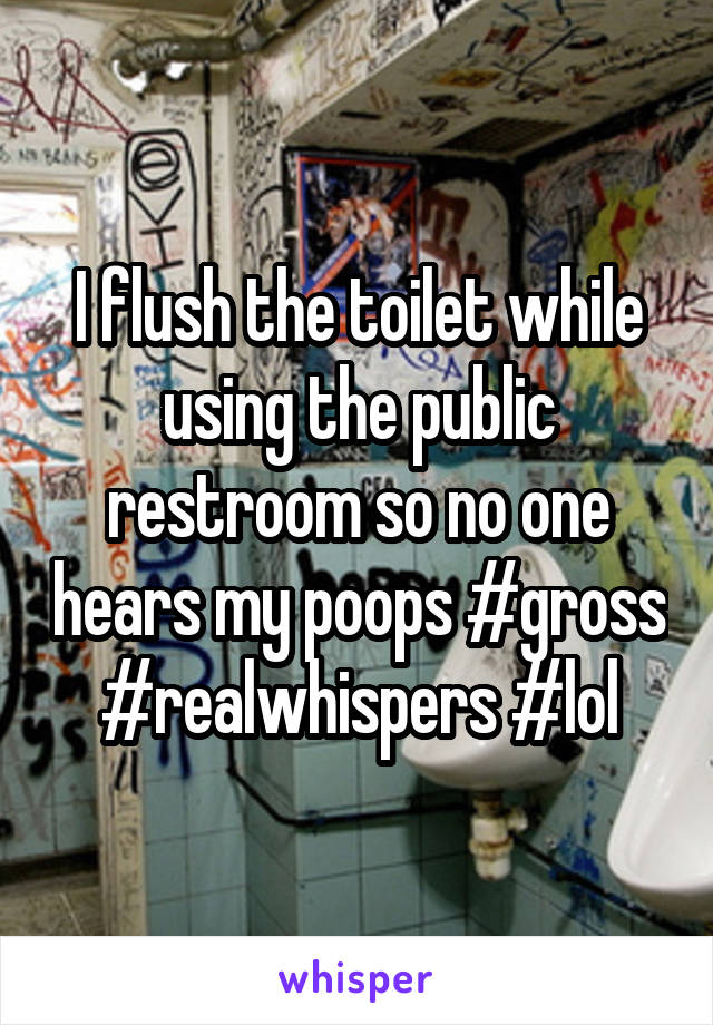 I flush the toilet while using the public restroom so no one hears my poops #gross #realwhispers #lol