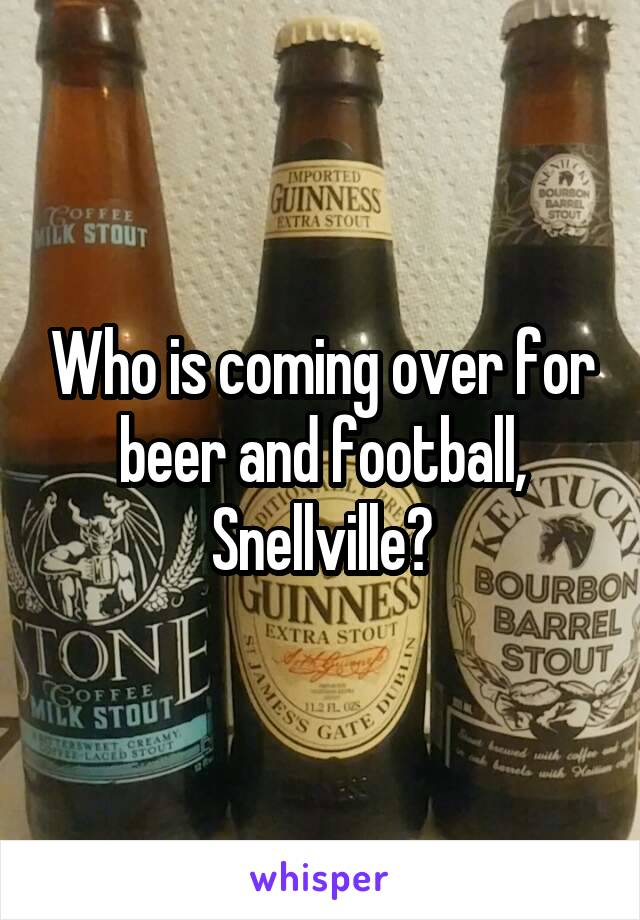 Who is coming over for beer and football, Snellville?