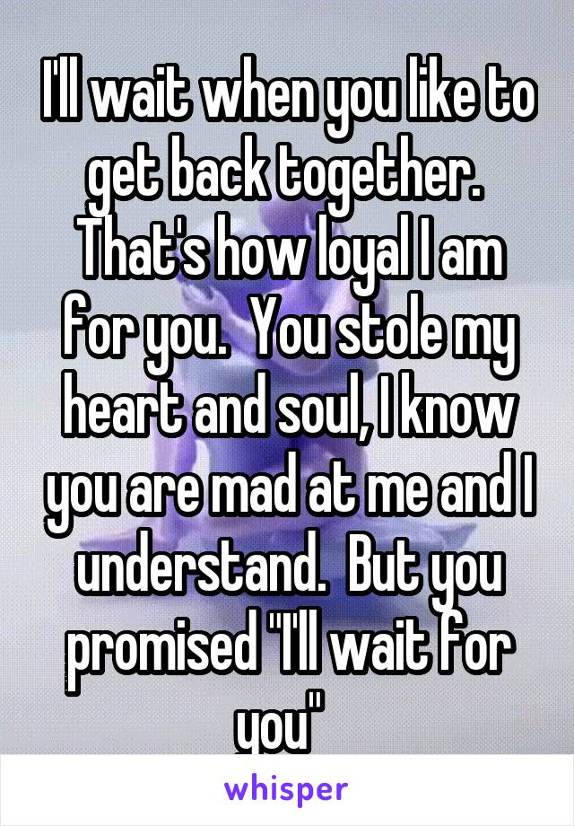 """I'll wait when you like to get back together.  That's how loyal I am for you.  You stole my heart and soul, I know you are mad at me and I understand.  But you promised """"I'll wait for you"""""""