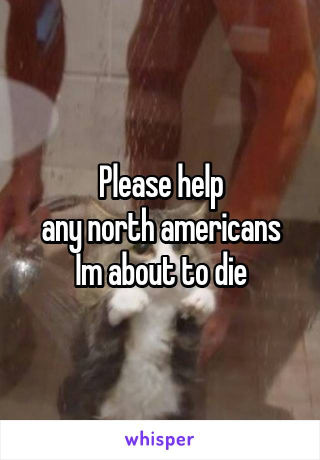 Please help any north americans Im about to die