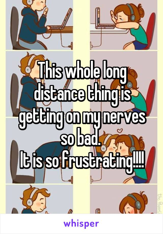 This whole long distance thing is getting on my nerves so bad.  It is so frustrating!!!!