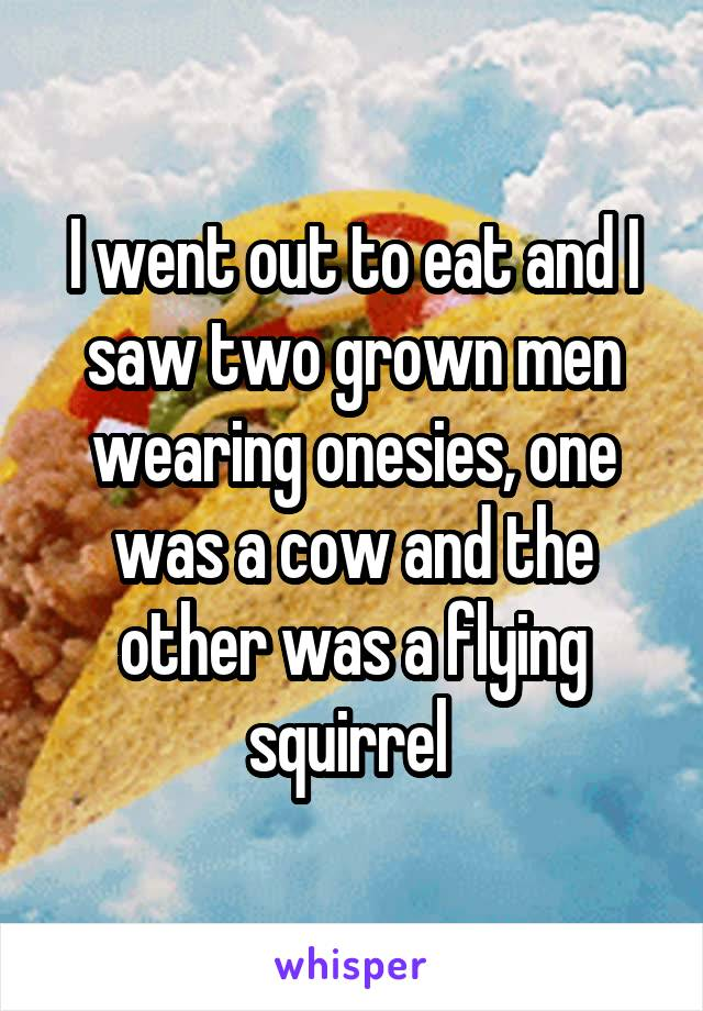 I went out to eat and I saw two grown men wearing onesies, one was a cow and the other was a flying squirrel