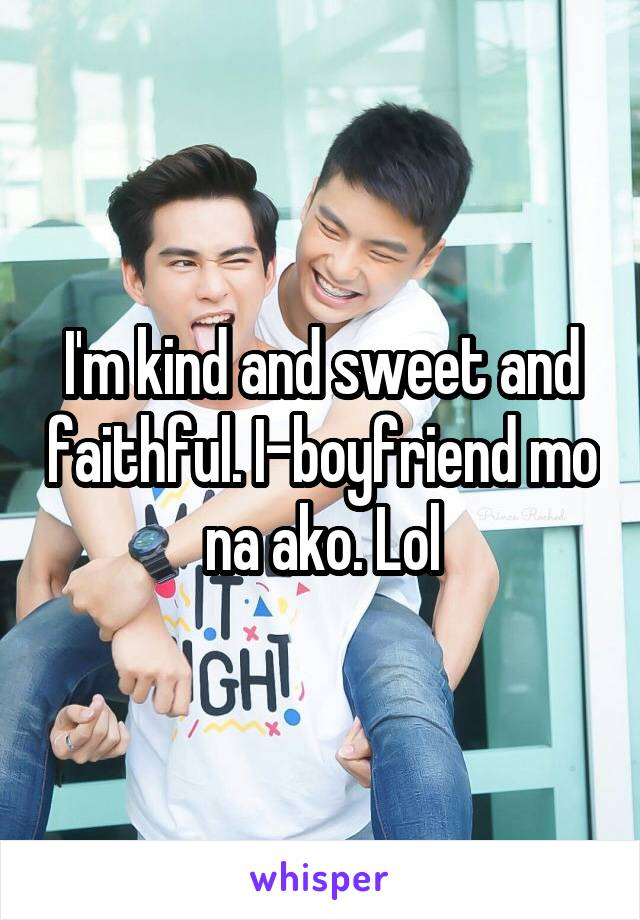 I'm kind and sweet and faithful. I-boyfriend mo na ako. Lol