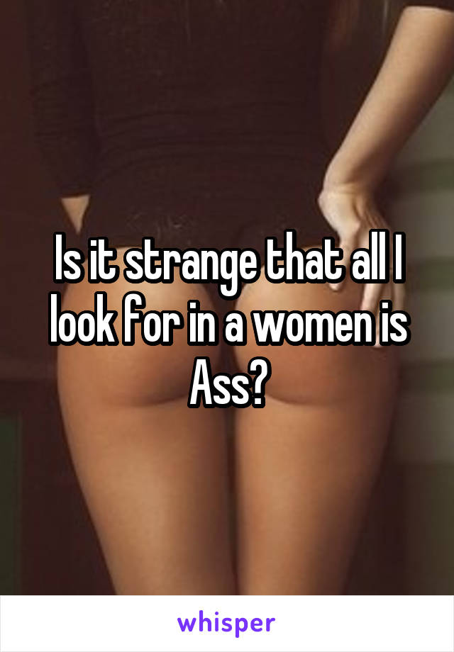 Is it strange that all I look for in a women is Ass?