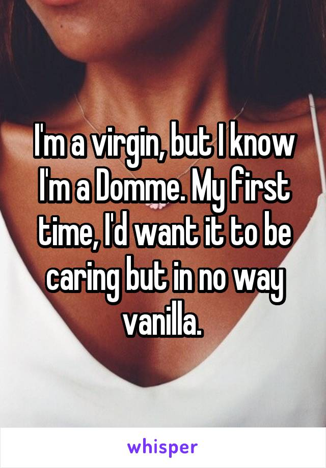 I'm a virgin, but I know I'm a Domme. My first time, I'd want it to be caring but in no way vanilla.