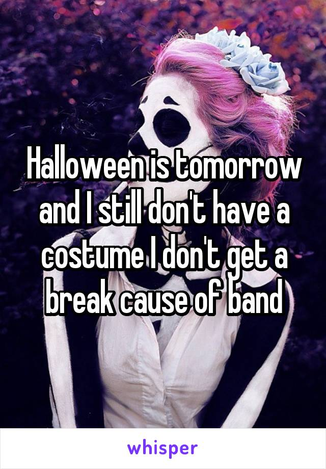 Halloween is tomorrow and I still don't have a costume I don't get a break cause of band