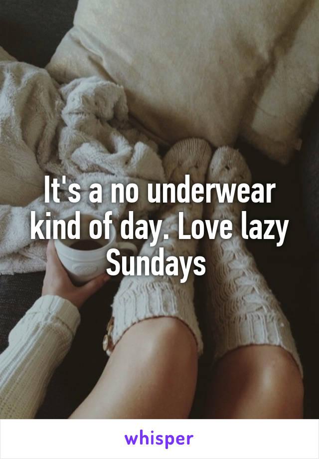 It's a no underwear kind of day. Love lazy Sundays