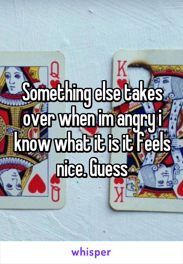 Something else takes over when im angry i know what it is it feels nice. Guess