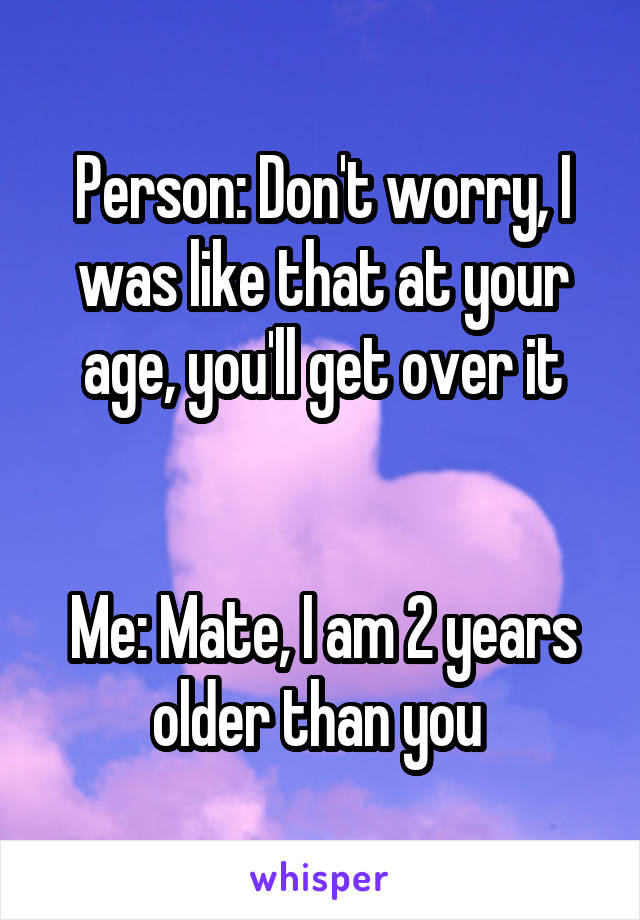 Person: Don't worry, I was like that at your age, you'll get over it   Me: Mate, I am 2 years older than you