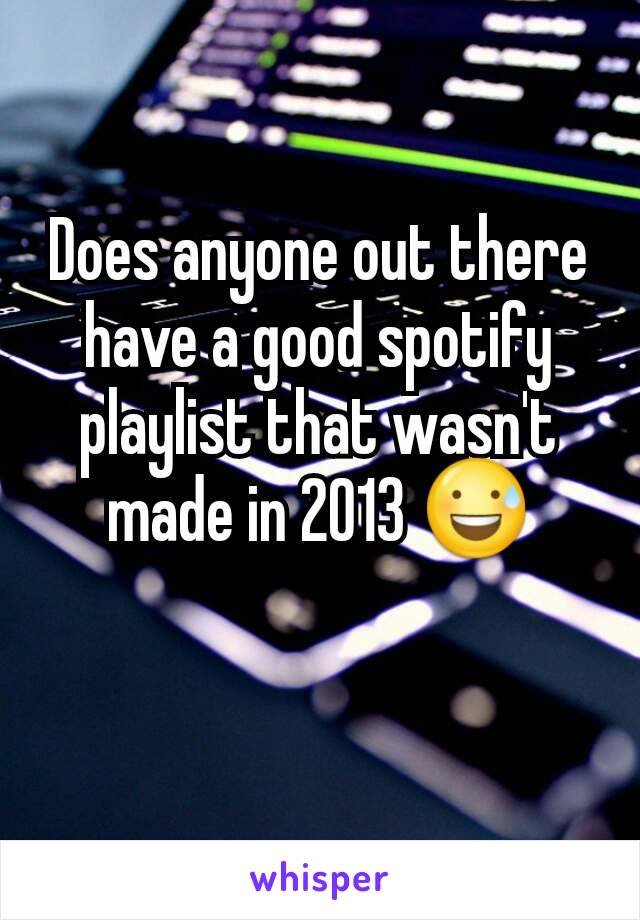 Does anyone out there have a good spotify playlist that wasn't made in 2013 😅