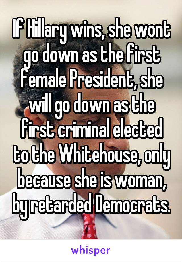 If Hillary wins, she wont go down as the first female President, she will go down as the first criminal elected to the Whitehouse, only because she is woman, by retarded Democrats.