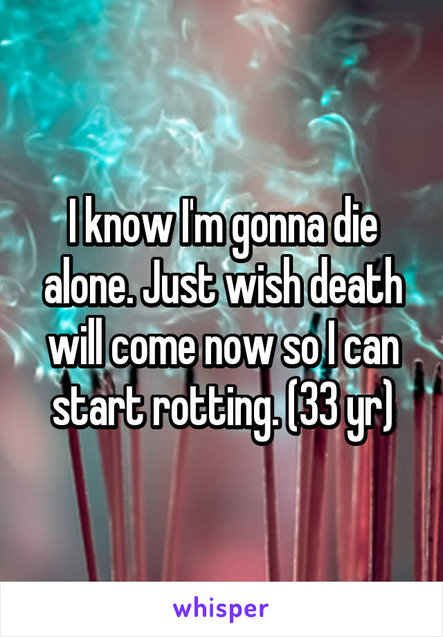 I know I'm gonna die alone. Just wish death will come now so I can start rotting. (33 yr)