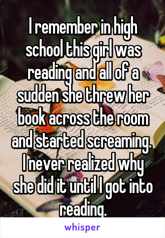 I remember in high school this girl was reading and all of a sudden she threw her book across the room and started screaming.  I never realized why she did it until I got into reading.