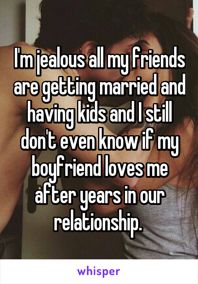 I'm jealous all my friends are getting married and having kids and I still don't even know if my boyfriend loves me after years in our relationship.