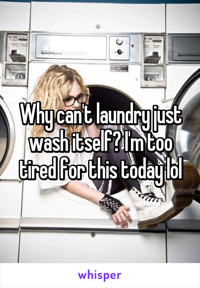 Why can't laundry just wash itself? I'm too tired for this today lol