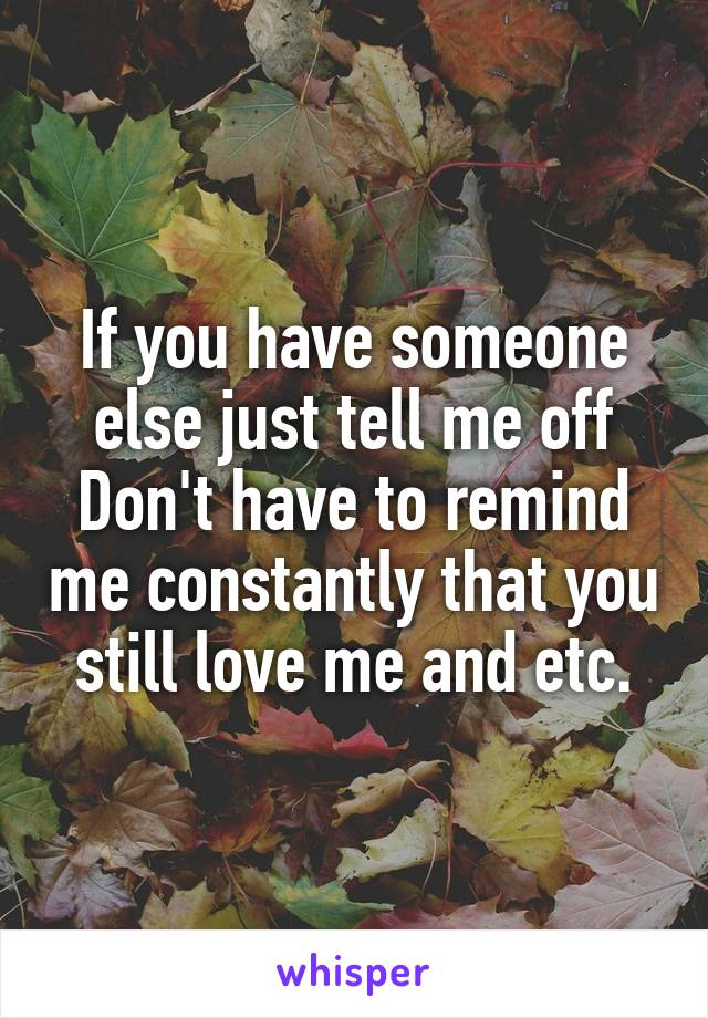 If you have someone else just tell me off Don't have to remind me constantly that you still love me and etc.