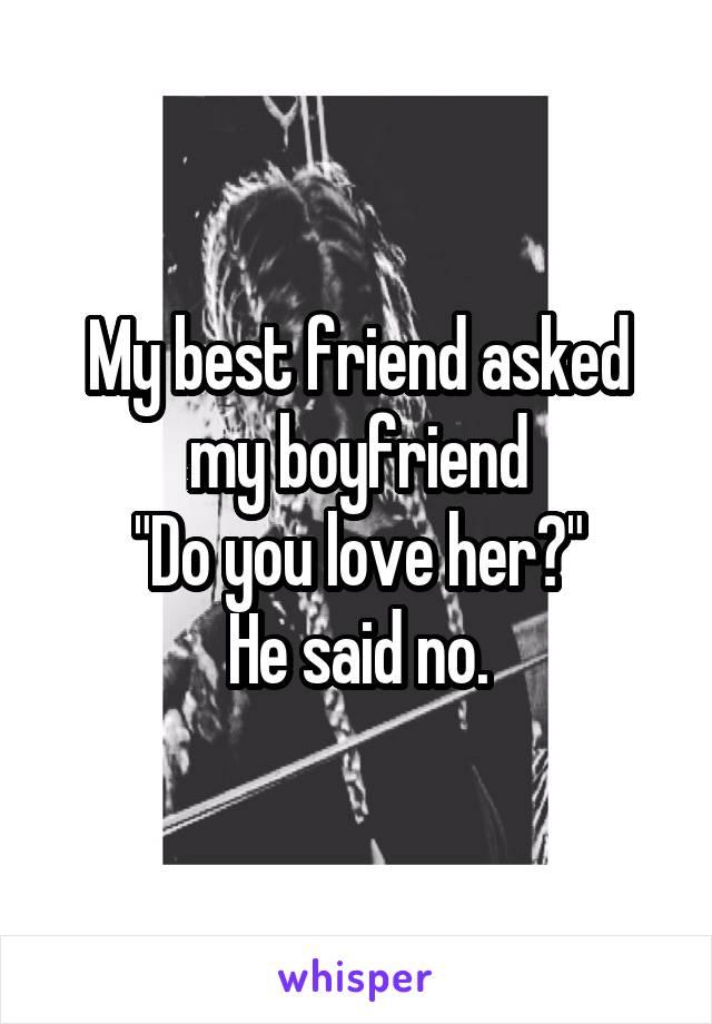 "My best friend asked my boyfriend ""Do you love her?"" He said no."