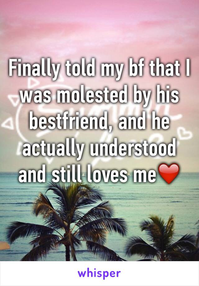 Finally told my bf that I was molested by his bestfriend, and he actually understood and still loves me❤️️