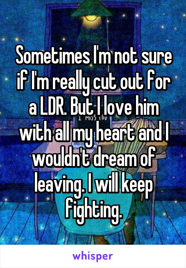 Sometimes I'm not sure if I'm really cut out for a LDR. But I love him with all my heart and I wouldn't dream of leaving. I will keep fighting.