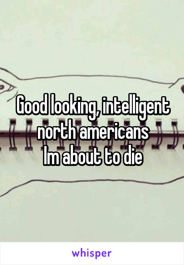 Good looking, intelligent north americans Im about to die
