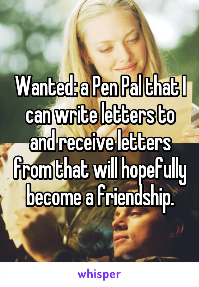 Wanted: a Pen Pal that I can write letters to and receive letters from that will hopefully become a friendship.