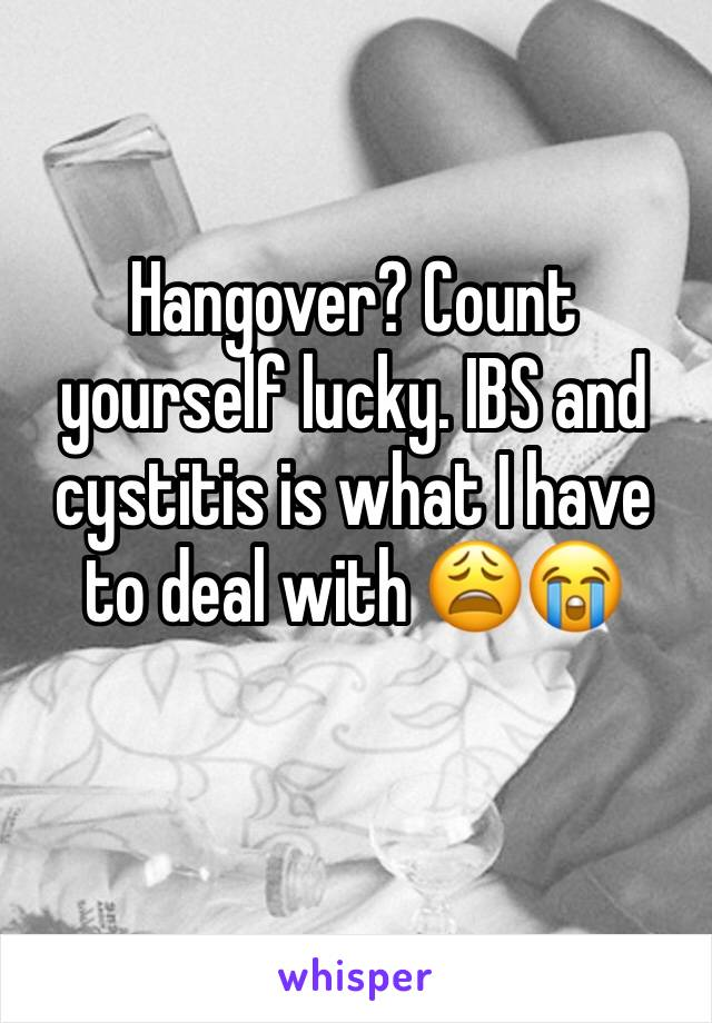Hangover? Count yourself lucky. IBS and cystitis is what I have to deal with 😩😭