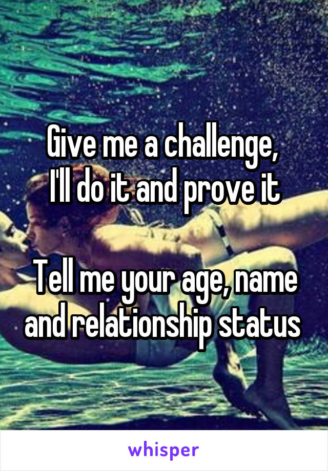 Give me a challenge,  I'll do it and prove it  Tell me your age, name and relationship status