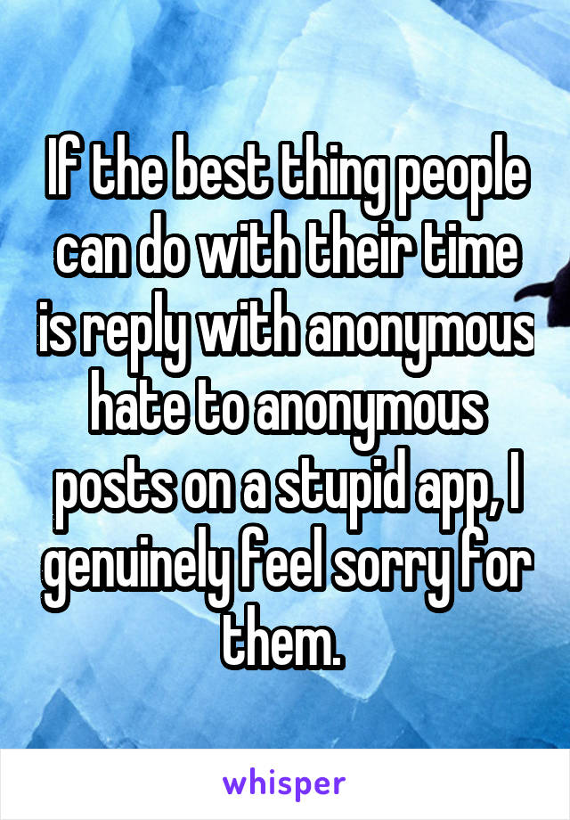 If the best thing people can do with their time is reply with anonymous hate to anonymous posts on a stupid app, I genuinely feel sorry for them.