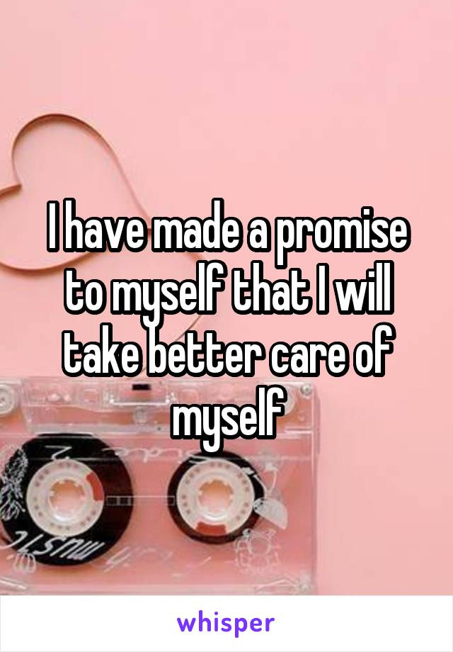 I have made a promise to myself that I will take better care of myself