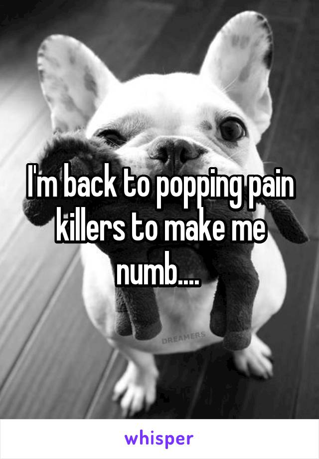 I'm back to popping pain killers to make me numb....