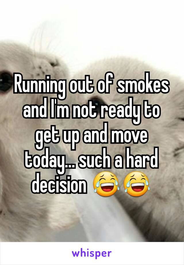 Running out of smokes and I'm not ready to get up and move today... such a hard decision 😂😂