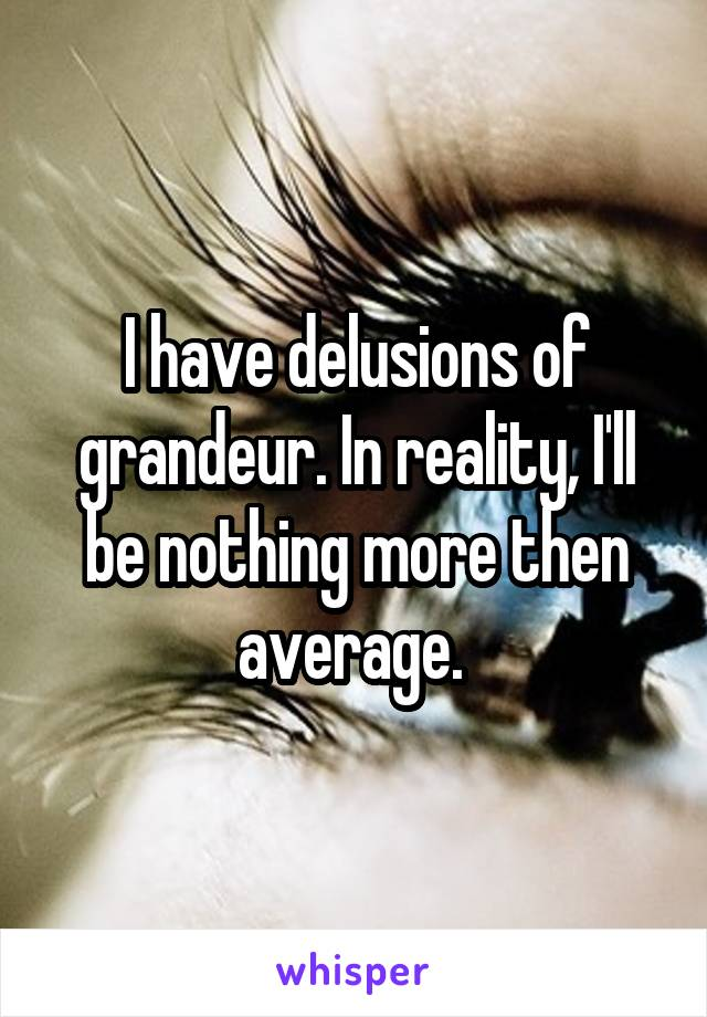 I have delusions of grandeur. In reality, I'll be nothing more then average.