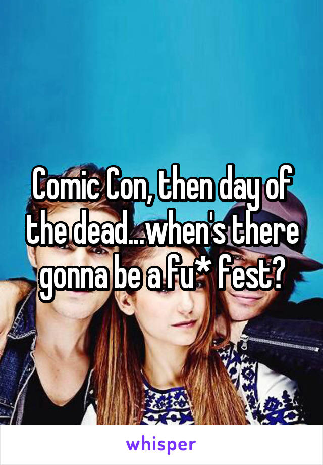Comic Con, then day of the dead...when's there gonna be a fu* fest?