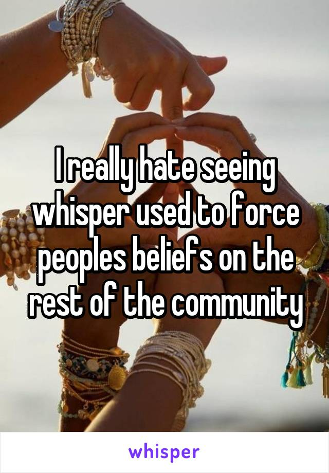 I really hate seeing whisper used to force peoples beliefs on the rest of the community