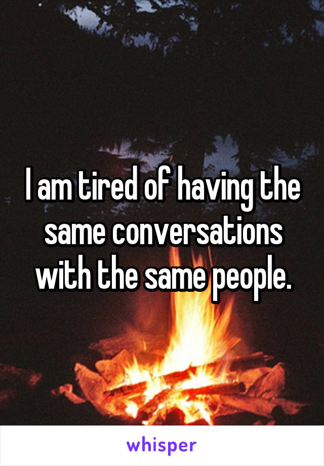 I am tired of having the same conversations with the same people.