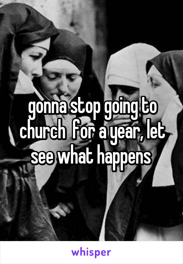 gonna stop going to church  for a year, let see what happens