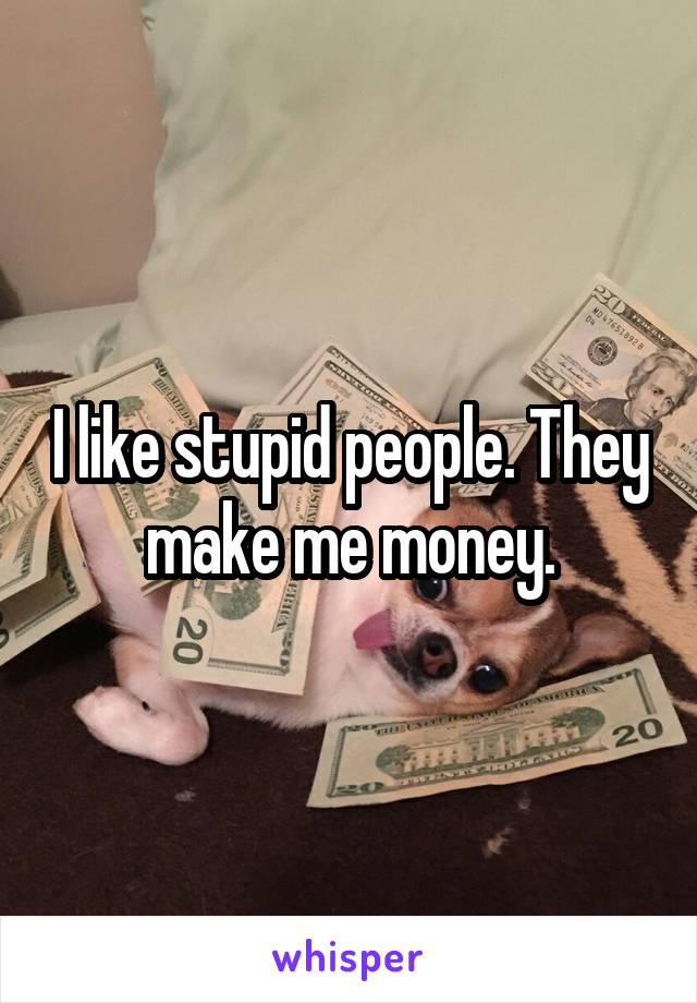 I like stupid people. They make me money.