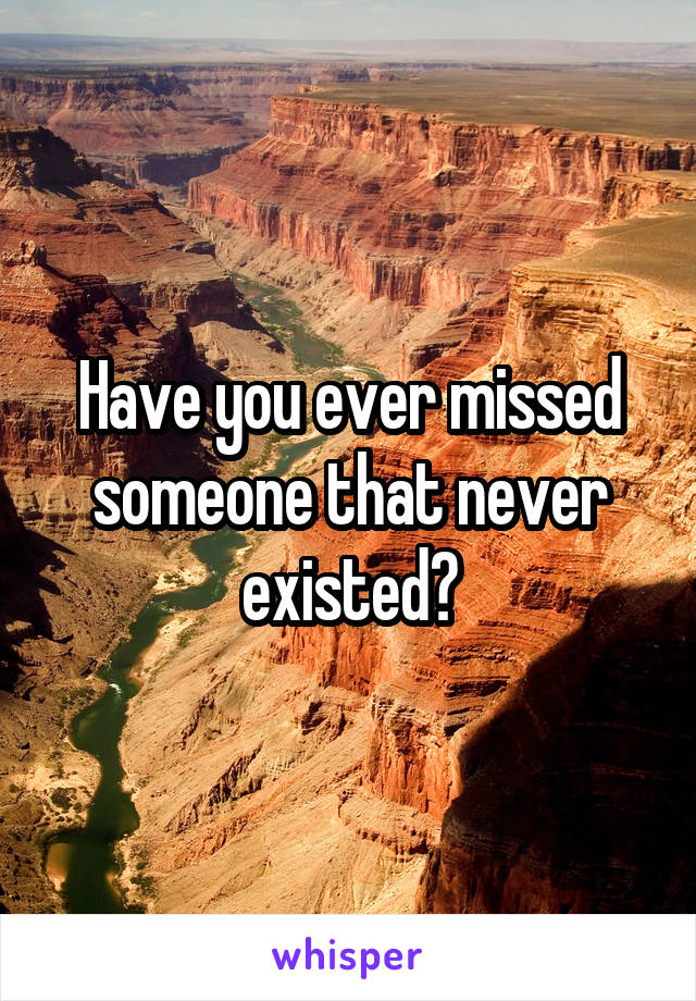 Have you ever missed someone that never existed?