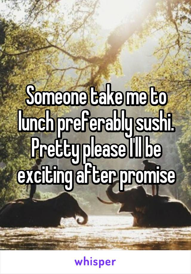 Someone take me to lunch preferably sushi. Pretty please I'll be exciting after promise